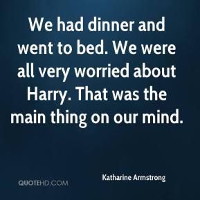 Katharine Armstrong  - We had dinner and went to bed. We were all very worried about Harry. That was the main thing on our mind.