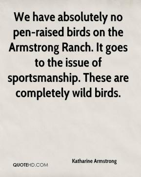 Katharine Armstrong  - We have absolutely no pen-raised birds on the Armstrong Ranch. It goes to the issue of sportsmanship. These are completely wild birds.