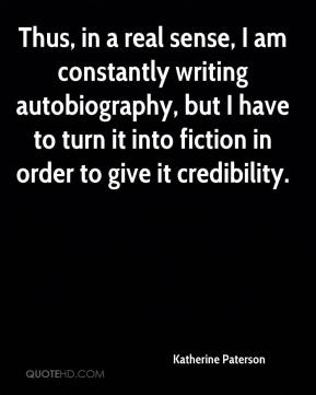 Katherine Paterson  - Thus, in a real sense, I am constantly writing autobiography, but I have to turn it into fiction in order to give it credibility.