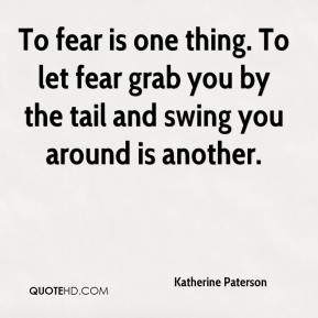 Katherine Paterson  - To fear is one thing. To let fear grab you by the tail and swing you around is another.