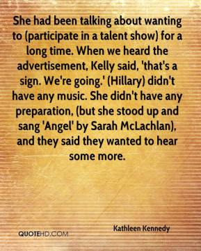 Kathleen Kennedy  - She had been talking about wanting to (participate in a talent show) for a long time. When we heard the advertisement, Kelly said, 'that's a sign. We're going.' (Hillary) didn't have any music. She didn't have any preparation, (but she stood up and sang 'Angel' by Sarah McLachlan), and they said they wanted to hear some more.