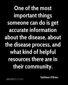 One of the most important things someone can do is get accurate information about the disease, about the disease process, and what kind of helpful resources there are in their community.