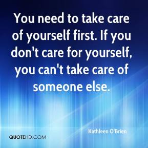 Kathleen O'Brien  - You need to take care of yourself first. If you don't care for yourself, you can't take care of someone else.