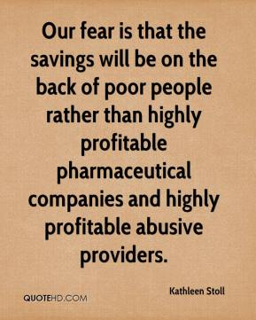 Kathleen Stoll  - Our fear is that the savings will be on the back of poor people rather than highly profitable pharmaceutical companies and highly profitable abusive providers.