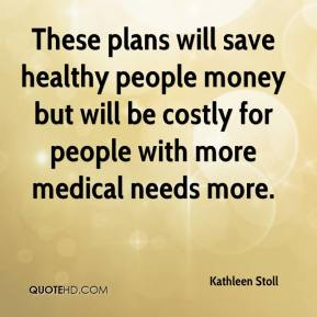 Kathleen Stoll  - These plans will save healthy people money but will be costly for people with more medical needs more.