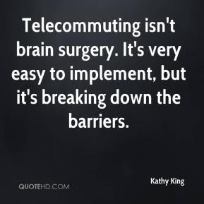 Kathy King  - Telecommuting isn't brain surgery. It's very easy to implement, but it's breaking down the barriers.