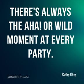 There's always the Aha! or wild moment at every party.