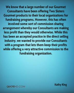 Kathy King  - We know that a large number of our Gourmet Consultants have been offering Two Sisters Gourmet products to their local organizations for fundraising programs. However, this has often involved some sort of commission sharing arrangement whereby our Consultants are making less profit than they would otherwise. While this has been an accepted practice in the direct selling industry, we wanted to provide our Consultants with a program that lets them keep their profits while offering a very attractive commission to the fundraising organization.