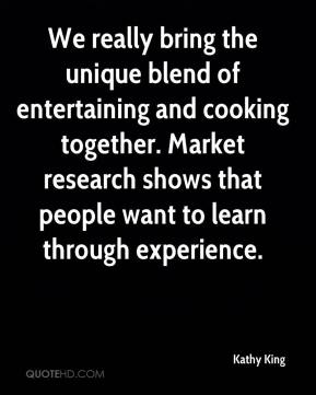 Kathy King  - We really bring the unique blend of entertaining and cooking together. Market research shows that people want to learn through experience.