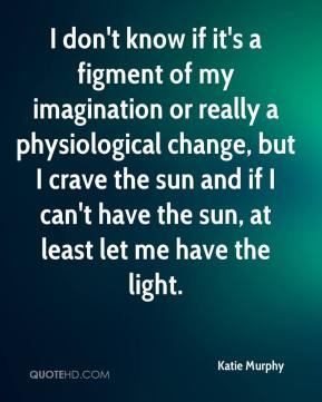 Katie Murphy  - I don't know if it's a figment of my imagination or really a physiological change, but I crave the sun and if I can't have the sun, at least let me have the light.