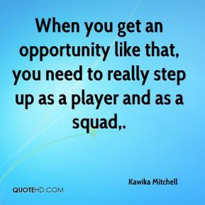 Kawika Mitchell  - When you get an opportunity like that, you need to really step up as a player and as a squad.