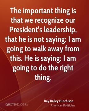Kay Bailey Hutchison - The important thing is that we recognize our President's leadership, that he is not saying: I am going to walk away from this. He is saying: I am going to do the right thing.