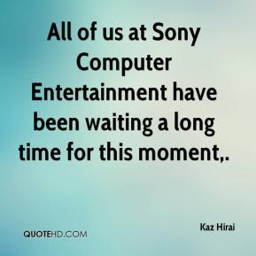 Kaz Hirai  - All of us at Sony Computer Entertainment have been waiting a long time for this moment.