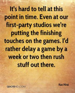 Kaz Hirai  - It's hard to tell at this point in time. Even at our first-party studios we're putting the finishing touches on the games. I'd rather delay a game by a week or two then rush stuff out there.