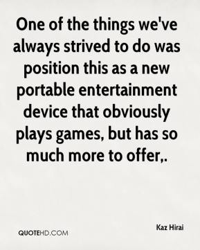 Kaz Hirai  - One of the things we've always strived to do was position this as a new portable entertainment device that obviously plays games, but has so much more to offer.