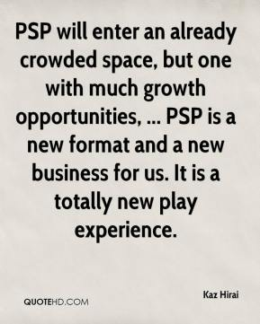 Kaz Hirai  - PSP will enter an already crowded space, but one with much growth opportunities, ... PSP is a new format and a new business for us. It is a totally new play experience.