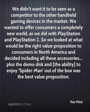 Kaz Hirai  - We didn't want it to be seen as a competitor to the other handheld gaming devices in the market. We wanted to offer consumers a completely new world, as we did with PlayStation and PlayStation 2. So we looked at what would be the right value proposition to consumers in North America and decided including all these accessories... plus the demo disk and [the ability] to enjoy 'Spider-Man' out of the box was the best value proposition.
