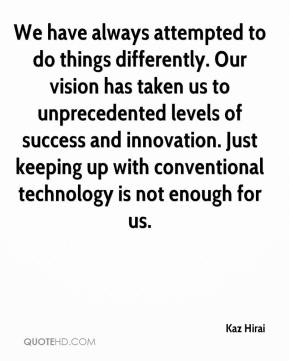 Kaz Hirai  - We have always attempted to do things differently. Our vision has taken us to unprecedented levels of success and innovation. Just keeping up with conventional technology is not enough for us.