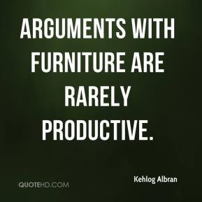 Kehlog Albran  - Arguments with furniture are rarely productive.