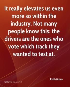 Keith Green  - It really elevates us even more so within the industry. Not many people know this: the drivers are the ones who vote which track they wanted to test at.
