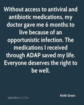 Keith Green  - Without access to antiviral and antibiotic medications, my doctor gave me 6 months to live because of an opportunistic infection. The medications I received through ADAP saved my life. Everyone deserves the right to be well.