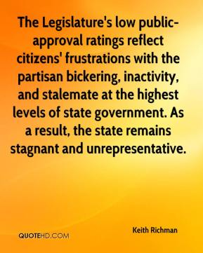Keith Richman  - The Legislature's low public-approval ratings reflect citizens' frustrations with the partisan bickering, inactivity, and stalemate at the highest levels of state government. As a result, the state remains stagnant and unrepresentative.
