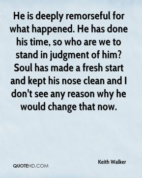 Keith Walker  - He is deeply remorseful for what happened. He has done his time, so who are we to stand in judgment of him? Soul has made a fresh start and kept his nose clean and I don't see any reason why he would change that now.
