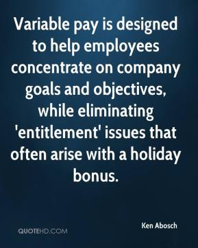 Ken Abosch  - Variable pay is designed to help employees concentrate on company goals and objectives, while eliminating 'entitlement' issues that often arise with a holiday bonus.