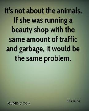 Ken Burke  - It's not about the animals. If she was running a beauty shop with the same amount of traffic and garbage, it would be the same problem.
