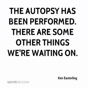 Ken Easterling  - The autopsy has been performed. There are some other things we're waiting on.