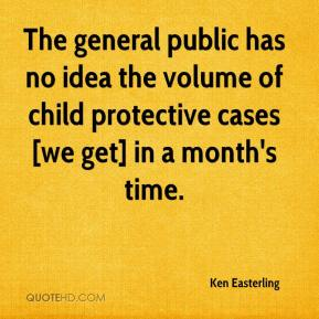 Ken Easterling  - The general public has no idea the volume of child protective cases [we get] in a month's time.