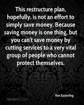 Ken Easterling  - This restructure plan, hopefully, is not an effort to simply save money. Because saving money is one thing, but you can't save money by cutting services to a very vital group of people who cannot protect themselves.