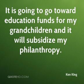 Ken King  - It is going to go toward education funds for my grandchildren and it will subsidize my philanthropy.