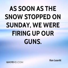 Ken Leavitt  - As soon as the snow stopped on Sunday, we were firing up our guns.