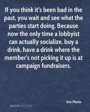 If you think it's been bad in the past, you wait and see what the parties start doing. Because now the only time a lobbyist can actually socialize, buy a drink, have a drink where the member's not picking it up is at campaign fundraisers.