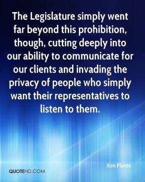 Ken Plante  - The Legislature simply went far beyond this prohibition, though, cutting deeply into our ability to communicate for our clients and invading the privacy of people who simply want their representatives to listen to them.