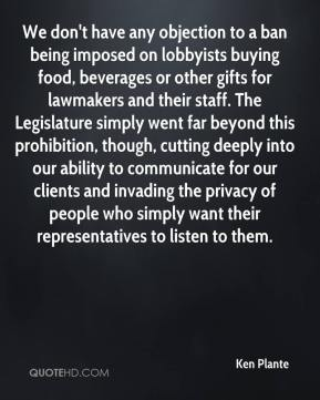 We don't have any objection to a ban being imposed on lobbyists buying food, beverages or other gifts for lawmakers and their staff. The Legislature simply went far beyond this prohibition, though, cutting deeply into our ability to communicate for our clients and invading the privacy of people who simply want their representatives to listen to them.