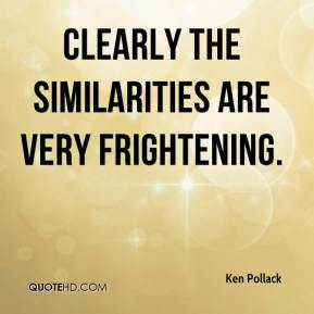 Ken Pollack  - Clearly the similarities are very frightening.