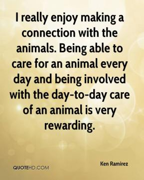 Ken Ramirez  - I really enjoy making a connection with the animals. Being able to care for an animal every day and being involved with the day-to-day care of an animal is very rewarding.