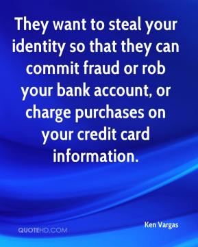 Ken Vargas  - They want to steal your identity so that they can commit fraud or rob your bank account, or charge purchases on your credit card information.