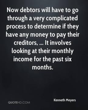 Kenneth Meyers  - Now debtors will have to go through a very complicated process to determine if they have any money to pay their creditors, ... It involves looking at their monthly income for the past six months.