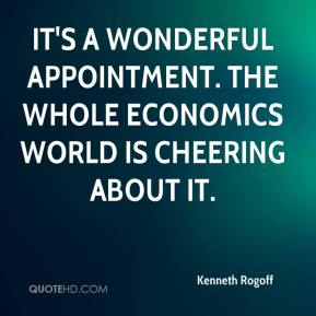 Kenneth Rogoff  - It's a wonderful appointment. The whole economics world is cheering about it.