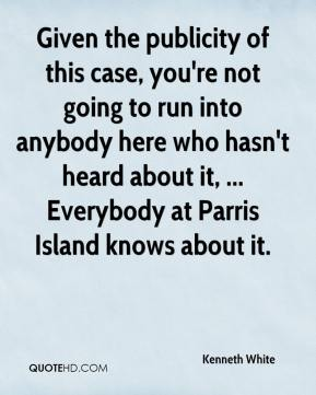 Given the publicity of this case, you're not going to run into anybody here who hasn't heard about it, ... Everybody at Parris Island knows about it.