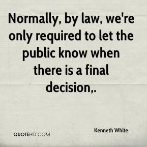 Kenneth White  - Normally, by law, we're only required to let the public know when there is a final decision.