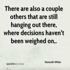 Kenneth White  - There are also a couple others that are still hanging out there, where decisions haven't been weighed on.