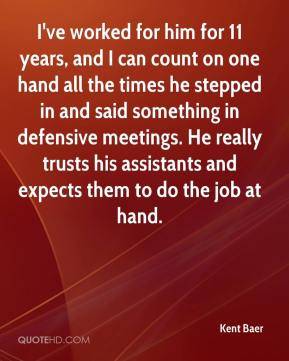 Kent Baer  - I've worked for him for 11 years, and I can count on one hand all the times he stepped in and said something in defensive meetings. He really trusts his assistants and expects them to do the job at hand.