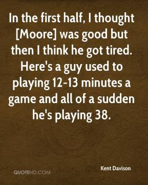 Kent Davison  - In the first half, I thought [Moore] was good but then I think he got tired. Here's a guy used to playing 12-13 minutes a game and all of a sudden he's playing 38.