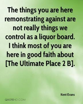 Kent Evans  - The things you are here remonstrating against are not really things we control as a liquor board. I think most of you are here in good faith about [The Ultimate Place 2 B].