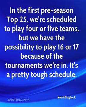 Kerri Blaylock  - In the first pre-season Top 25, we're scheduled to play four or five teams, but we have the possibility to play 16 or 17 because of the tournaments we're in. It's a pretty tough schedule.