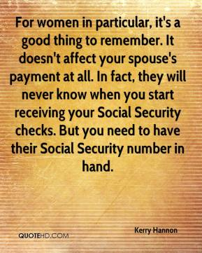 Kerry Hannon  - For women in particular, it's a good thing to remember. It doesn't affect your spouse's payment at all. In fact, they will never know when you start receiving your Social Security checks. But you need to have their Social Security number in hand.